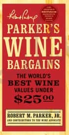 Parker's Wine Bargains - The World's Best Wine Values Under $25 ebook by Robert M. Parker