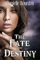 The Fate of Destiny ebook by Danielle Bourdon