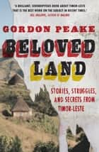 Beloved Land - stories, struggles, and secrets from Timor-Leste ebook by Gordon Peake