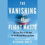 The Vanishing of Flight MH370 - The True Story of the Hunt for the Missing Malaysian Plane audiobook by Richard Quest