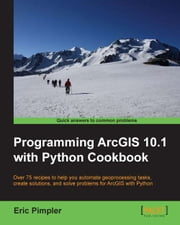 Programming ArcGIS 10.1 with Python Cookbook ebook by Eric Pimpler