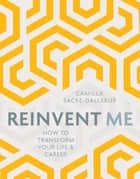 Reinvent Me - How to Transform Your Life & Career ebook by Camilla Sacre-Dallerup
