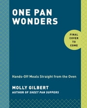 One Pan Wonders - Hands-Off Meals Straight from the Oven ebook by Molly Gilbert