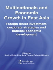 Multinationals and Economic Growth in East Asia - Foreign Direct Investment, Corporate Strategies and National Economic Development ebook by Shujiro Urata,Chia Siow Yue,Fukunari Kimura
