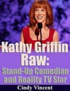 Kathy Griffin Raw: Stand Up Comedia and Reality TV Star ebook by Cindy Vincent