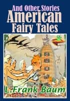 American Fairy Tales and Other Stories: 9 Fantasy Stories With Over 150 Illustrations - (The Master Key, The Sea Fairies, Sky Island, The Tiger's Eye, And More!) ebook by Lyman Frank Baum