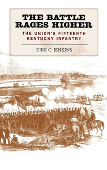 The Battle Rages Higher - The Union's Fifteenth Kentucky Infantry eBook by Kirk C. Jenkins