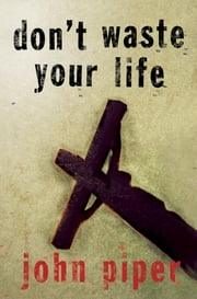 Don't Waste Your Life ebook by John Piper