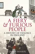 A Fiery & Furious People - A History of Violence in England ebook by James Sharpe