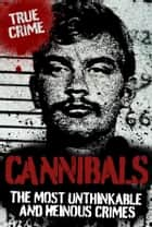 Cannibals: The Most Unthinkable and Heinous Crimes ebook by Ray Black