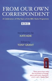 From Our Own Correspondent: A Celebration of Fifty Years of the BBC Radio Programme ebook by Tony Grant