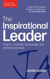 The Inspirational Leader: How To Motivate, Encourage And Achieve Success ebook by John Adair