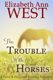 The Trouble With Horses - A Pride and Prejudice Novella ebook by Elizabeth Ann West