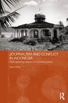 Journalism and Conflict in Indonesia - From Reporting Violence to Promoting Peace ebook by Steve Sharp