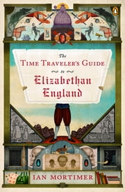 The Time Traveler's Guide to Elizabethan England ebook by Ian Mortimer