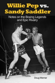 Willie Pep vs. Sandy Saddler: Notes on the Boxing Legends and Epic Rivalry ebook by Werner, Doug