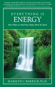 Everything Is Energy - New Ways to Heal Body, Mind and Soul ebook by Marilyn C. Barrick Ph.D.
