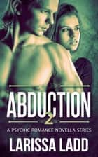Abduction 2 - A Psychic Romance Series, #2 ebook by Larissa Ladd