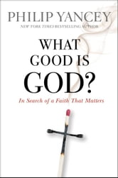 What Good Is God? - In Search of a Faith That Matters ebook by Philip Yancey