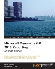Microsoft Dynamics GP 2013 Reporting, Second Edition ebook by David Duncan,Christopher J Liley