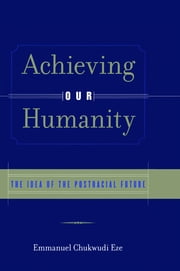 Achieving Our Humanity - The Idea of the Postracial Future ebook by Emmanuel C. Eze