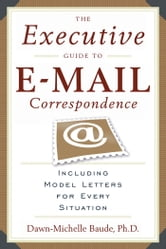 Executive Guide to E-mail Correspondence, The - Including Dozens of Model Letters for Every Situation ebook by Dawn-Michelle Baude