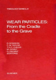 Wear Particles: From the Cradle to the Grave: From the Cradle to the Grave ebook by Dowson, D.