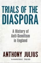 Trials of the Diaspora - A History of Anti-Semitism in England ebook by Anthony Julius