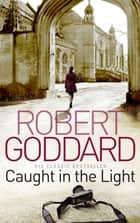 Caught In The Light ebook by Robert Goddard