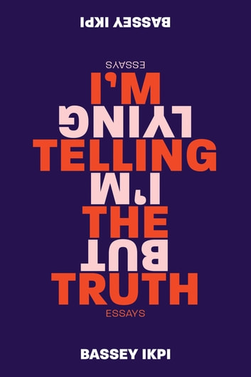 I'm Telling the Truth, but I'm Lying - Essays ebook by Bassey Ikpi