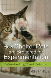 How Shelter Pets are Brokered for Experimentation - Understanding Pound Seizure ebook by Allie Phillips