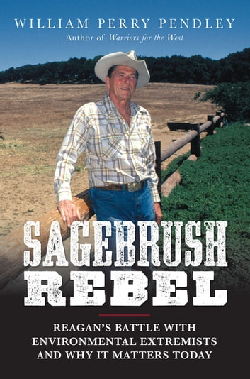 Sagebrush Rebel - Reagan's Battle with Environmental Extremists and Why It Matters Today ebook by William Perry Pendley