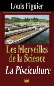 Les Merveilles de la science/La Pisciculture eBook by Louis Figuier