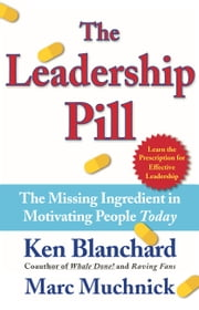 The Leadership Pill - The Missing Ingredient in Motivating People Today ebook by Kenneth Blanchard, Ph.D.,Marc Muchnick, Ph.D.