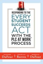 Responding to the Every Student Succeeds Act With the PLC at Work ™ Process - (Integrating ESSA and Professional Learning Communities) ebook by Richard DuFour, Douglas Reeves, Rebecca DuFour