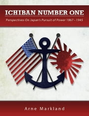 Ichiban Number One: Perspectives On Japan's Pursuit of Power 1867-1945 ebook by Arne Markland