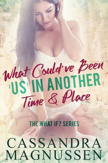 What Could've Been 'Us' In Another Time & Place - The What If? Series, #1 ebook by Cassandra Magnussen