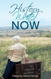 History Write Now: South Auckland Writers at the Papakura Museum ebook by James George