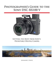 Photographer's Guide to the Sony DSC-RX100 V - Getting the Most from Sony's Pocketable Digital Camera ebook by Alexander White