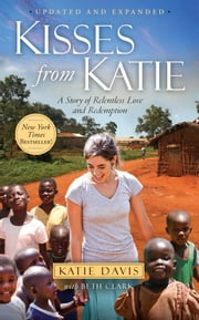 Kisses from Katie - A Story of Relentless Love and Redemption ebook by Katie J. Davis,Beth Clark