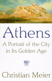 Athens - A Portrait of the City in Its Golden Age ebook by Christian Meier,Robert Kimber