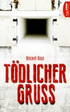 Tödlicher Gruß - Thriller eBook by Vincent Voss