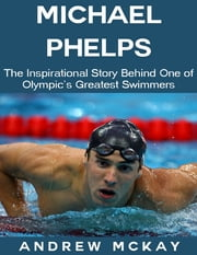 Michael Phelps: The Inspirational Story Behind One of Olympic's Greatest Swimmers ebook by Andrew McKay