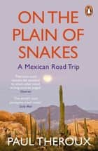 On the Plain of Snakes - A Mexican Road Trip ebook by Paul Theroux