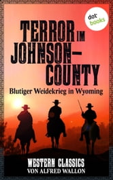 Terror im Johnson County - Blutiger Weidekrieg in Wyoming - Western-Classics-Roman - Band 10 ebook by Alfred Wallon