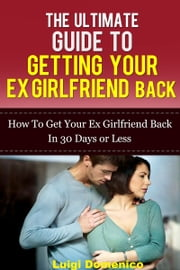 The Ultimate Guide To Getting Your Ex Girlfriend Back: How To Get Your Ex Girlfriend Back In 30 Days Or Less ebook by Luigi Domenico