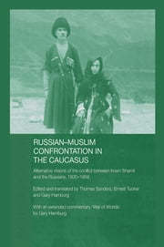 Russian-Muslim Confrontation in the Caucasus - Alternative Visions of the Conflict between Imam Shamil and the Russians, 1830-1859 ebook by Gary Hamburg, Thomas Sanders, Ernest Tucker