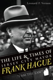 "The Life & Times of Jersey City Mayor Frank Hague - ""I Am the Law"" ebook by James Kaserman,Sarah Kaserman"