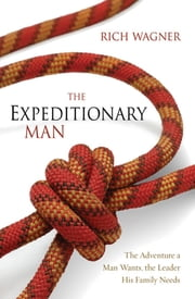 The Expeditionary Man - The Adventure a Man Wants, the Leader His Family Needs ebook by Rich Wagner