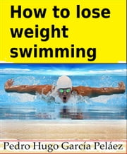 How to Lose Weight Swimming ebook by Pedro Hugo García Peláez